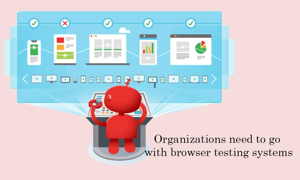 Organizations need to go with browser testing systems